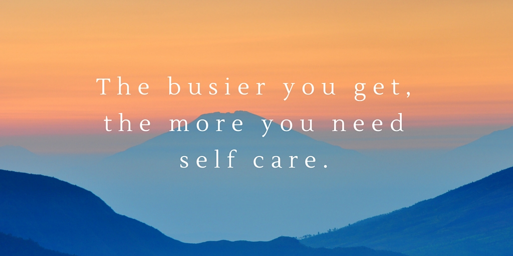 the busier you get, the more you'll need self care.